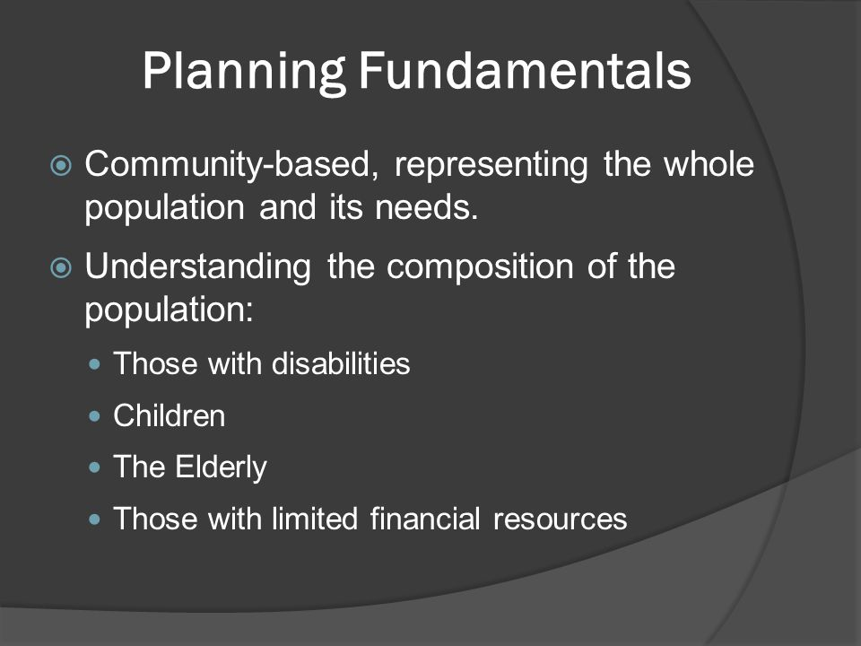 Planning Fundamentals  Community-based, representing the whole population and its needs.