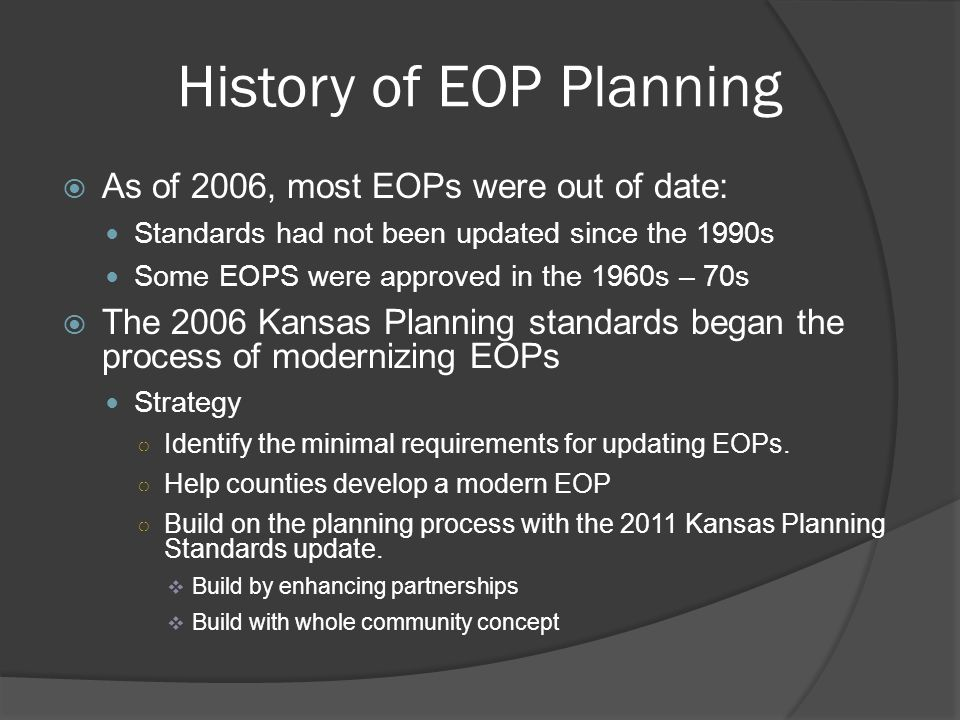 History of EOP Planning  As of 2006, most EOPs were out of date: Standards had not been updated since the 1990s Some EOPS were approved in the 1960s – 70s  The 2006 Kansas Planning standards began the process of modernizing EOPs Strategy ○ Identify the minimal requirements for updating EOPs.