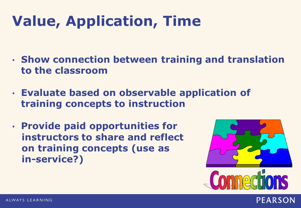 Value, Application, Time Show connection between training and translation to the classroom Evaluate based on observable application of training concepts to instruction Provide paid opportunities for instructors to share and reflect on training concepts (use as in-service )