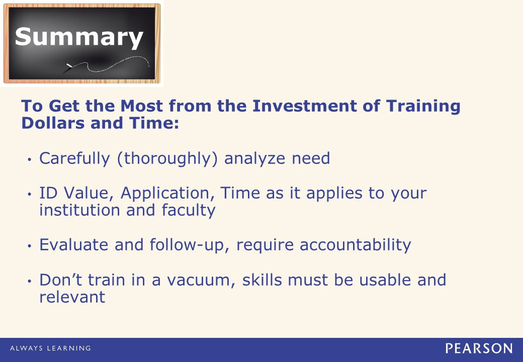 Summary To Get the Most from the Investment of Training Dollars and Time: Carefully (thoroughly) analyze need ID Value, Application, Time as it applies to your institution and faculty Evaluate and follow-up, require accountability Don't train in a vacuum, skills must be usable and relevant