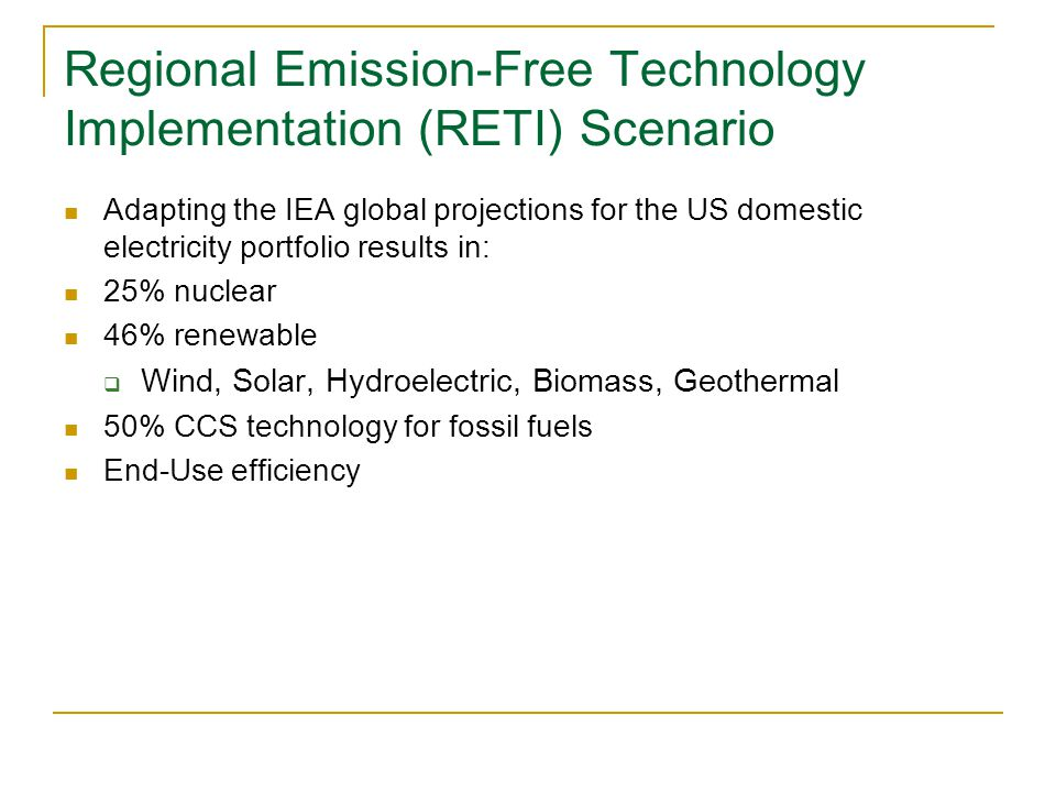 Regional Emission-Free Technology Implementation (RETI) Scenario Adapting the IEA global projections for the US domestic electricity portfolio results in: 25% nuclear 46% renewable  Wind, Solar, Hydroelectric, Biomass, Geothermal 50% CCS technology for fossil fuels End-Use efficiency