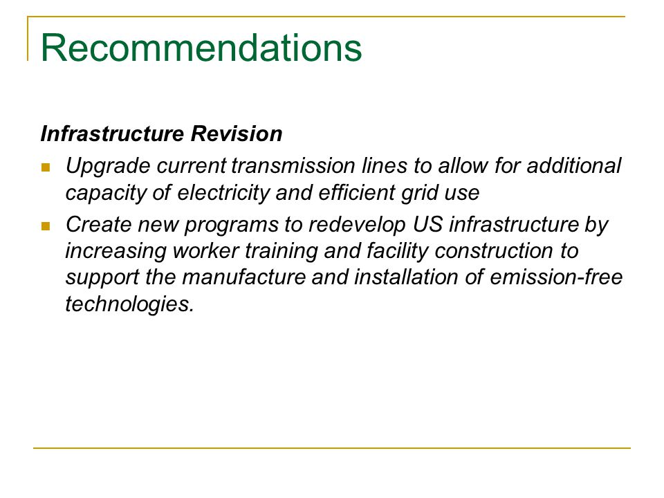 Recommendations Infrastructure Revision Upgrade current transmission lines to allow for additional capacity of electricity and efficient grid use Create new programs to redevelop US infrastructure by increasing worker training and facility construction to support the manufacture and installation of emission-free technologies.