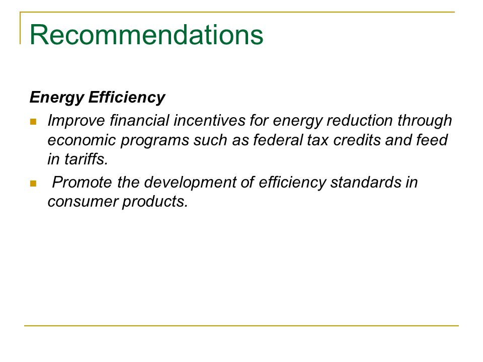 Recommendations Energy Efficiency Improve financial incentives for energy reduction through economic programs such as federal tax credits and feed in tariffs.