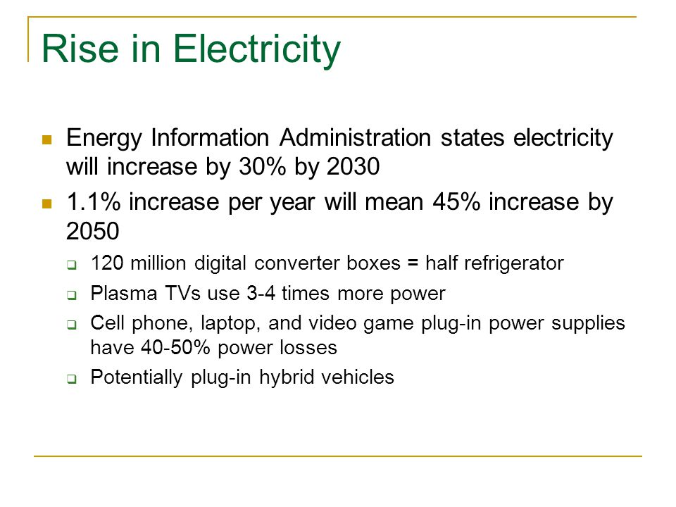 Rise in Electricity Energy Information Administration states electricity will increase by 30% by % increase per year will mean 45% increase by 2050  120 million digital converter boxes = half refrigerator  Plasma TVs use 3-4 times more power  Cell phone, laptop, and video game plug-in power supplies have 40-50% power losses  Potentially plug-in hybrid vehicles