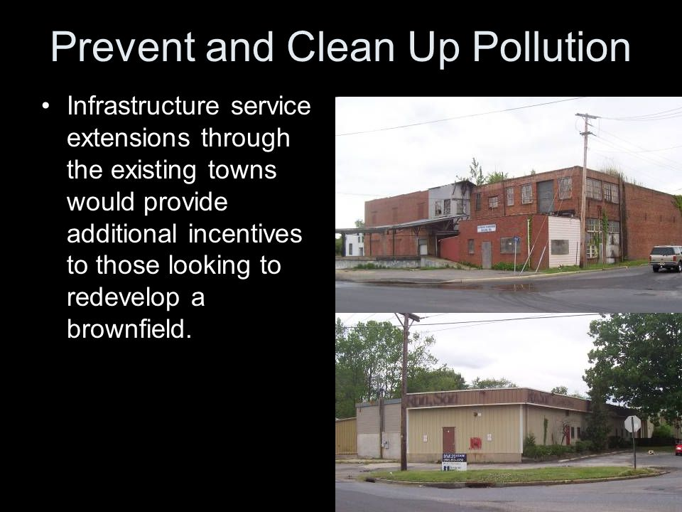 Prevent and Clean Up Pollution Infrastructure service extensions through the existing towns would provide additional incentives to those looking to redevelop a brownfield.