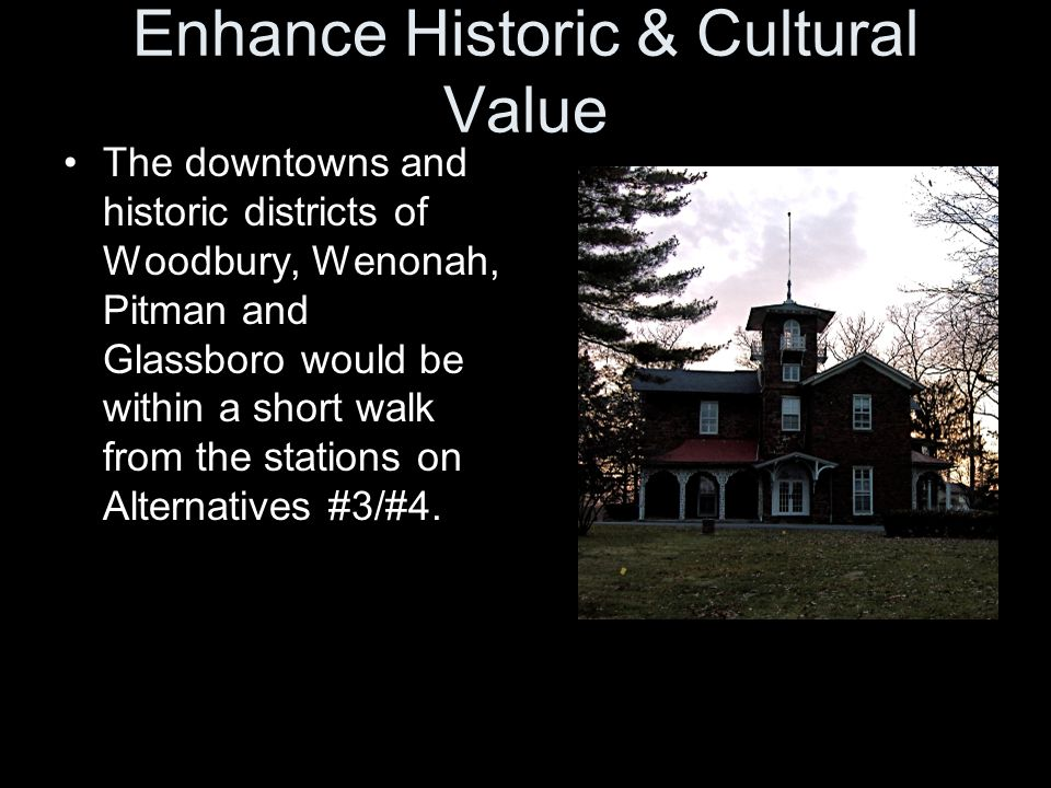 Enhance Historic & Cultural Value The downtowns and historic districts of Woodbury, Wenonah, Pitman and Glassboro would be within a short walk from the stations on Alternatives #3/#4.