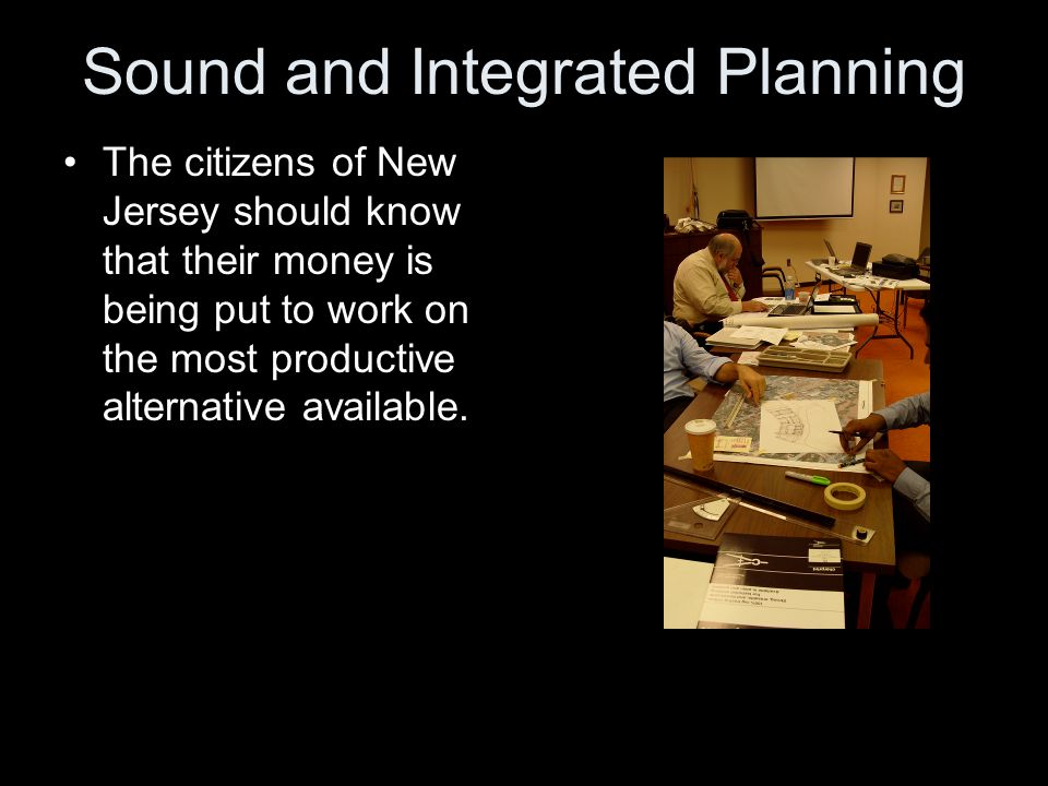 Sound and Integrated Planning The citizens of New Jersey should know that their money is being put to work on the most productive alternative available.