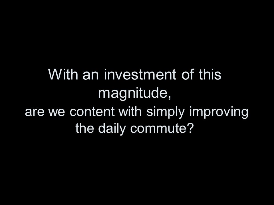 With an investment of this magnitude, are we content with simply improving the daily commute