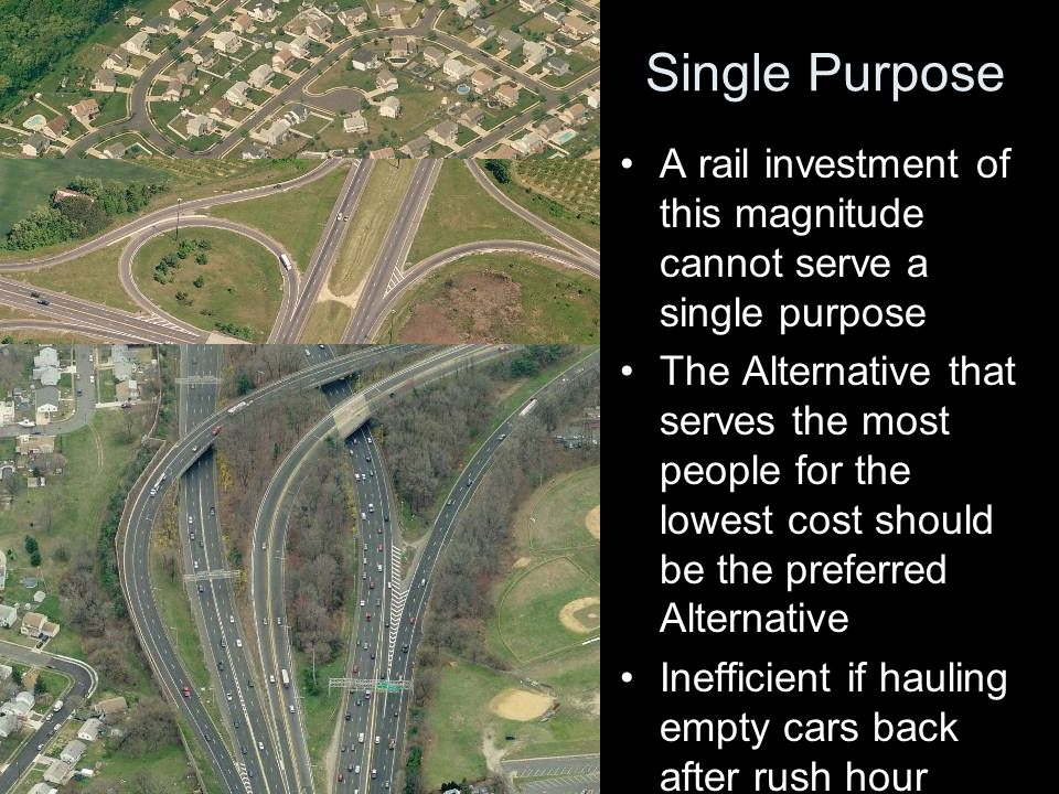Single Purpose A rail investment of this magnitude cannot serve a single purpose The Alternative that serves the most people for the lowest cost should be the preferred Alternative Inefficient if hauling empty cars back after rush hour