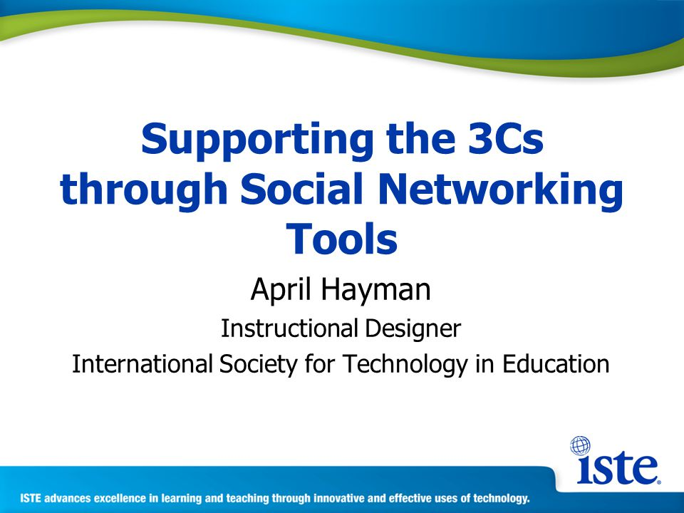 Supporting the 3Cs through Social Networking Tools April Hayman Instructional Designer International Society for Technology in Education