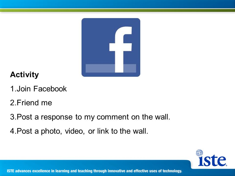 Activity 1.Join Facebook 2.Friend me 3.Post a response to my comment on the wall.