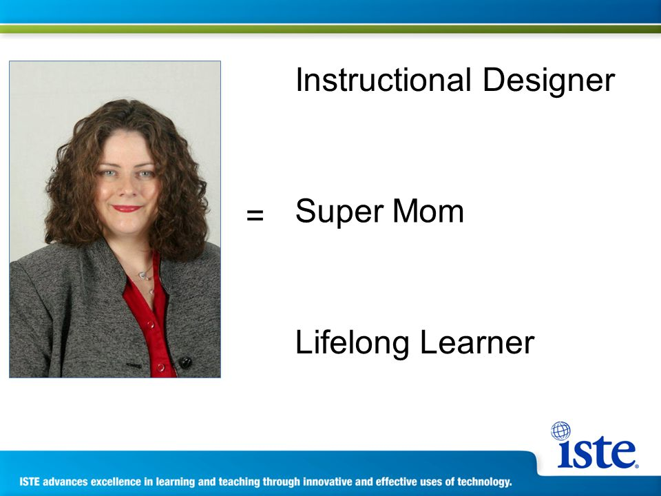 Instructional Designer Super Mom Lifelong Learner =
