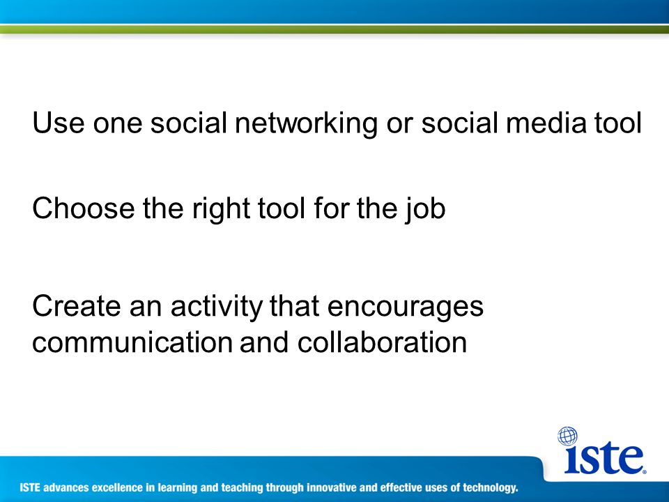 Use one social networking or social media tool Choose the right tool for the job Create an activity that encourages communication and collaboration