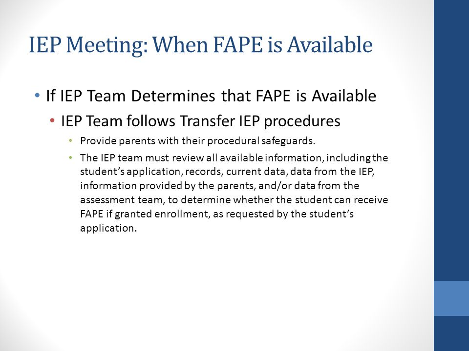 IEP Meeting: When FAPE is Available If IEP Team Determines that FAPE is Available IEP Team follows Transfer IEP procedures Provide parents with their procedural safeguards.