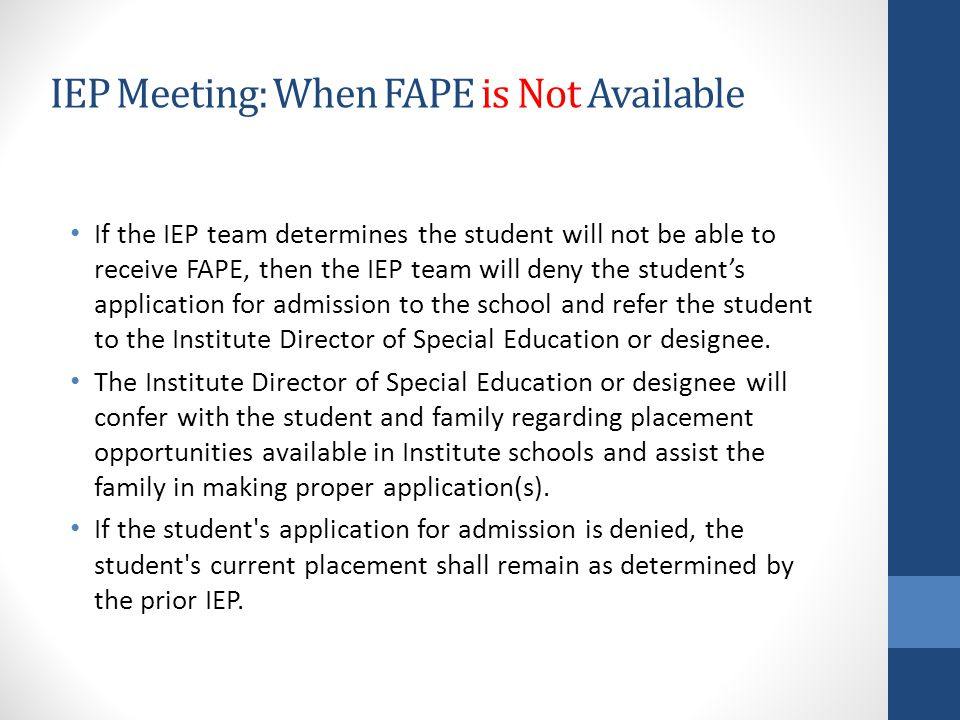 IEP Meeting: When FAPE is Not Available If the IEP team determines the student will not be able to receive FAPE, then the IEP team will deny the student's application for admission to the school and refer the student to the Institute Director of Special Education or designee.
