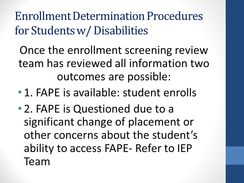 Enrollment Determination Procedures for Students w/ Disabilities Once the enrollment screening review team has reviewed all information two outcomes are possible: 1.