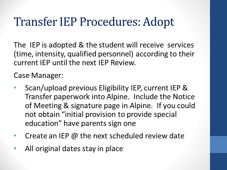 Transfer IEP Procedures: Adopt The IEP is adopted & the student will receive services (time, intensity, qualified personnel) according to their current IEP until the next IEP Review.