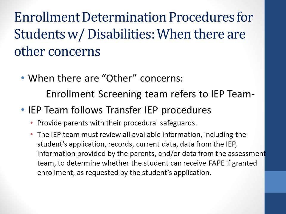 Enrollment Determination Procedures for Students w/ Disabilities: When there are other concerns When there are Other concerns: Enrollment Screening team refers to IEP Team- IEP Team follows Transfer IEP procedures Provide parents with their procedural safeguards.