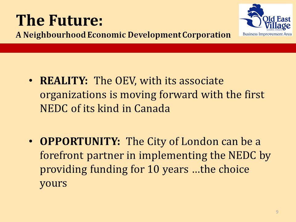 REALITY: The OEV, with its associate organizations is moving forward with the first NEDC of its kind in Canada OPPORTUNITY: The City of London can be a forefront partner in implementing the NEDC by providing funding for 10 years …the choice yours 9 The Future: A Neighbourhood Economic Development Corporation