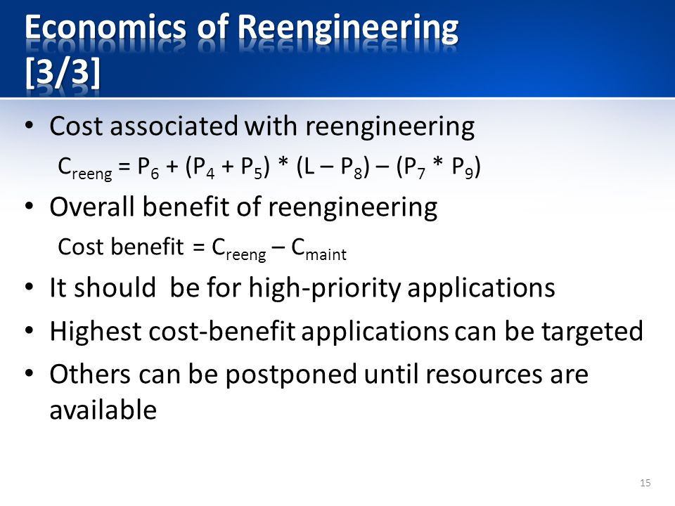 Cost associated with reengineering C reeng = P 6 + (P 4 + P 5 ) * (L – P 8 ) – (P 7 * P 9 ) Overall benefit of reengineering Cost benefit = C reeng – C maint It should be for high-priority applications Highest cost-benefit applications can be targeted Others can be postponed until resources are available 15