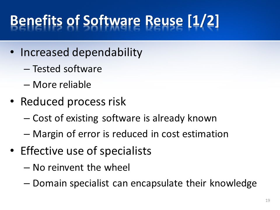 Increased dependability – Tested software – More reliable Reduced process risk – Cost of existing software is already known – Margin of error is reduced in cost estimation Effective use of specialists – No reinvent the wheel – Domain specialist can encapsulate their knowledge 19