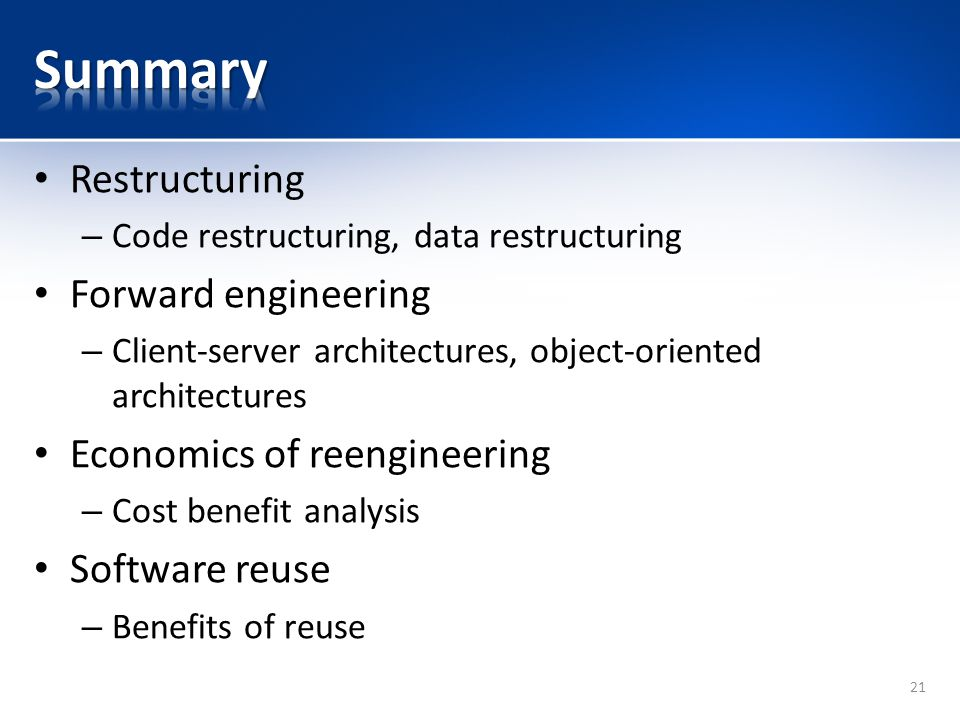 Restructuring – Code restructuring, data restructuring Forward engineering – Client-server architectures, object-oriented architectures Economics of reengineering – Cost benefit analysis Software reuse – Benefits of reuse 21