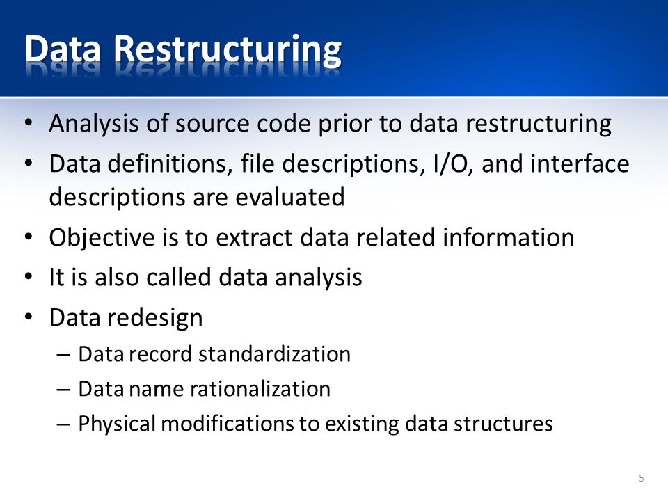 Analysis of source code prior to data restructuring Data definitions, file descriptions, I/O, and interface descriptions are evaluated Objective is to extract data related information It is also called data analysis Data redesign – Data record standardization – Data name rationalization – Physical modifications to existing data structures 5