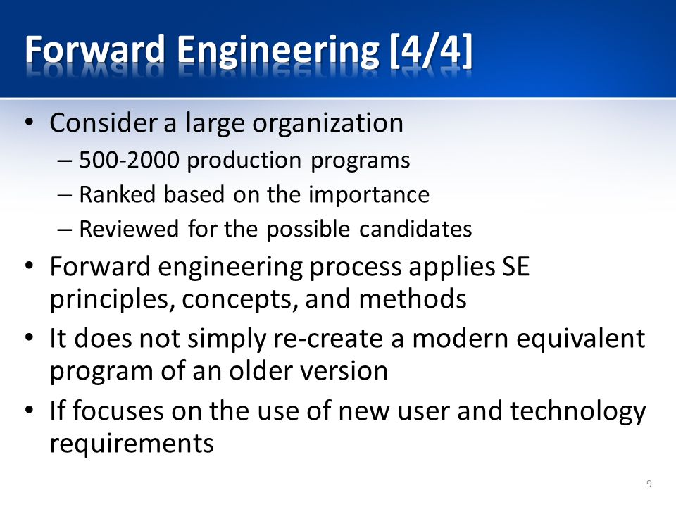 Consider a large organization – production programs – Ranked based on the importance – Reviewed for the possible candidates Forward engineering process applies SE principles, concepts, and methods It does not simply re-create a modern equivalent program of an older version If focuses on the use of new user and technology requirements 9