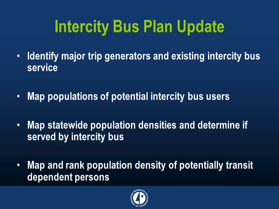 Intercity Bus Plan Update Identify major trip generators and existing intercity bus service Map populations of potential intercity bus users Map statewide population densities and determine if served by intercity bus Map and rank population density of potentially transit dependent persons