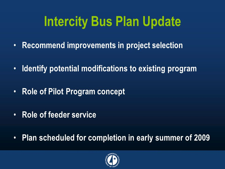 Intercity Bus Plan Update Recommend improvements in project selection Identify potential modifications to existing program Role of Pilot Program concept Role of feeder service Plan scheduled for completion in early summer of 2009