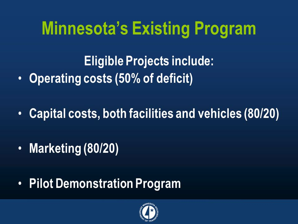Minnesota's Existing Program Eligible Projects include: Operating costs (50% of deficit) Capital costs, both facilities and vehicles (80/20) Marketing (80/20) Pilot Demonstration Program