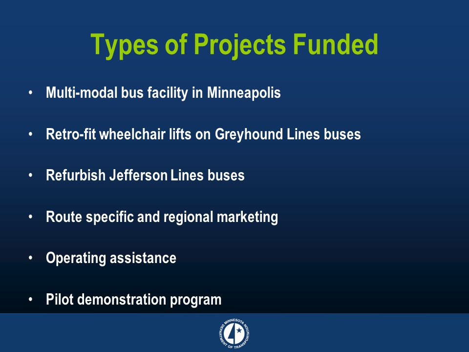 Types of Projects Funded Multi-modal bus facility in Minneapolis Retro-fit wheelchair lifts on Greyhound Lines buses Refurbish Jefferson Lines buses Route specific and regional marketing Operating assistance Pilot demonstration program