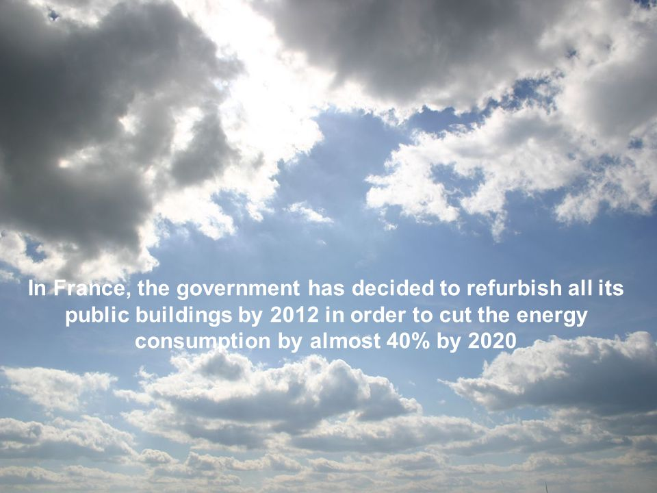 In France, the government has decided to refurbish all its public buildings by 2012 in order to cut the energy consumption by almost 40% by 2020
