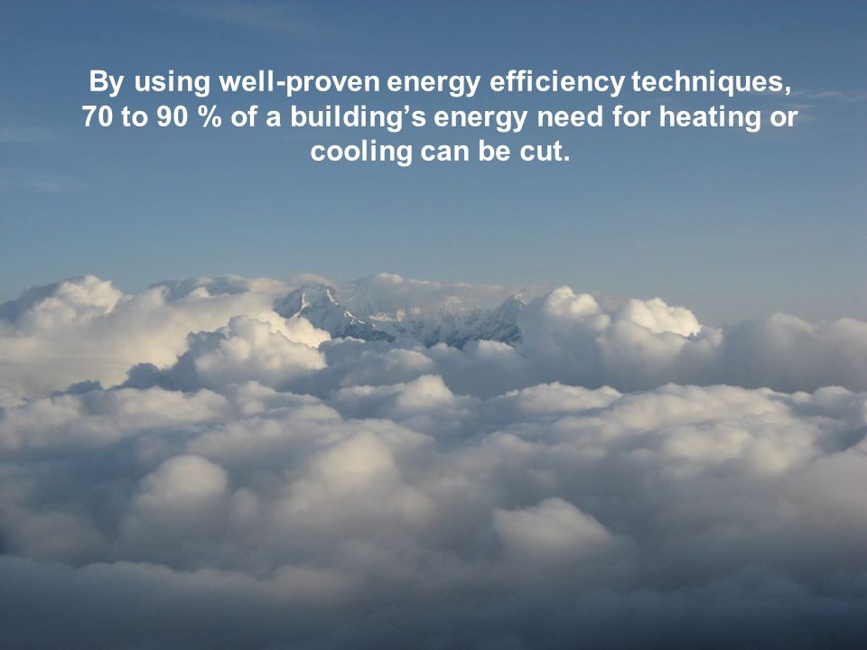 By using well-proven energy efficiency techniques, 70 to 90 % of a building's energy need for heating or cooling can be cut.