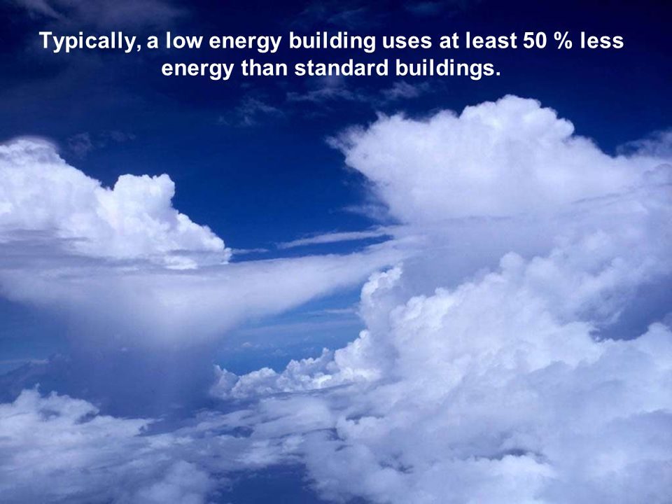 Typically, a low energy building uses at least 50 % less energy than standard buildings.