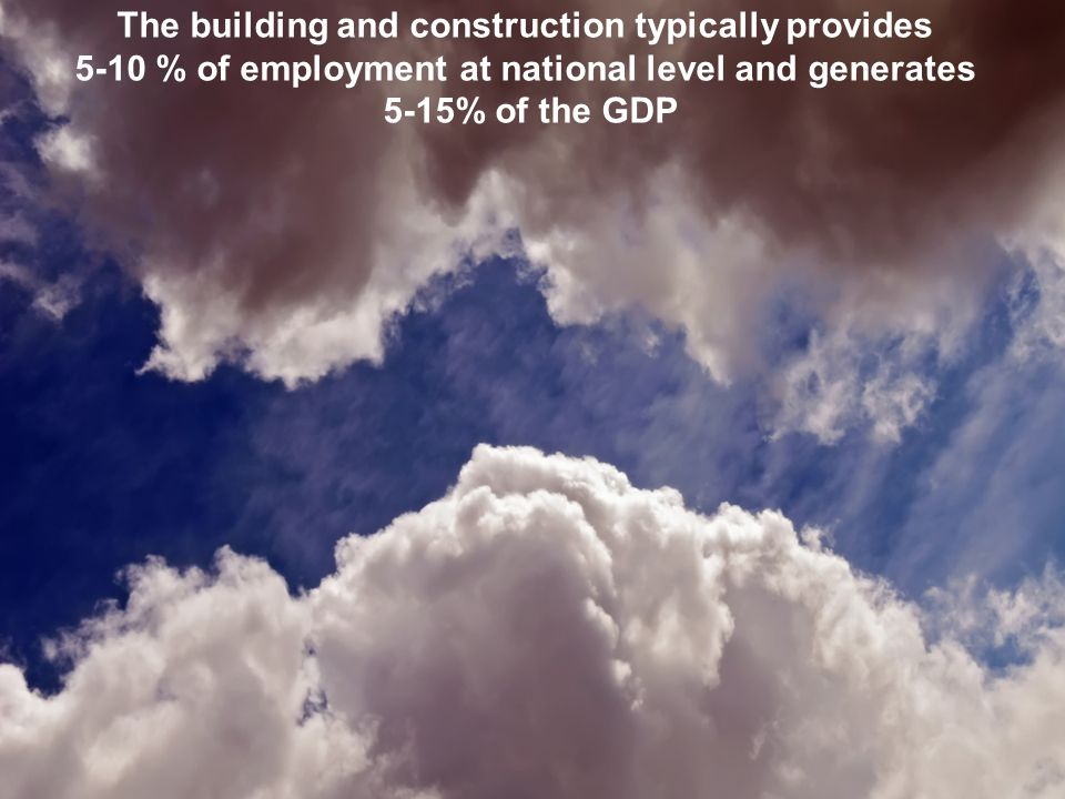 The building and construction typically provides 5-10 % of employment at national level and generates 5-15% of the GDP
