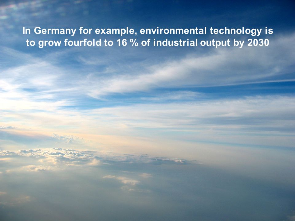 In Germany for example, environmental technology is to grow fourfold to 16 % of industrial output by 2030