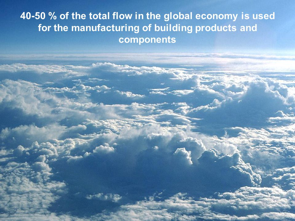 40-50 % of the total flow in the global economy is used for the manufacturing of building products and components