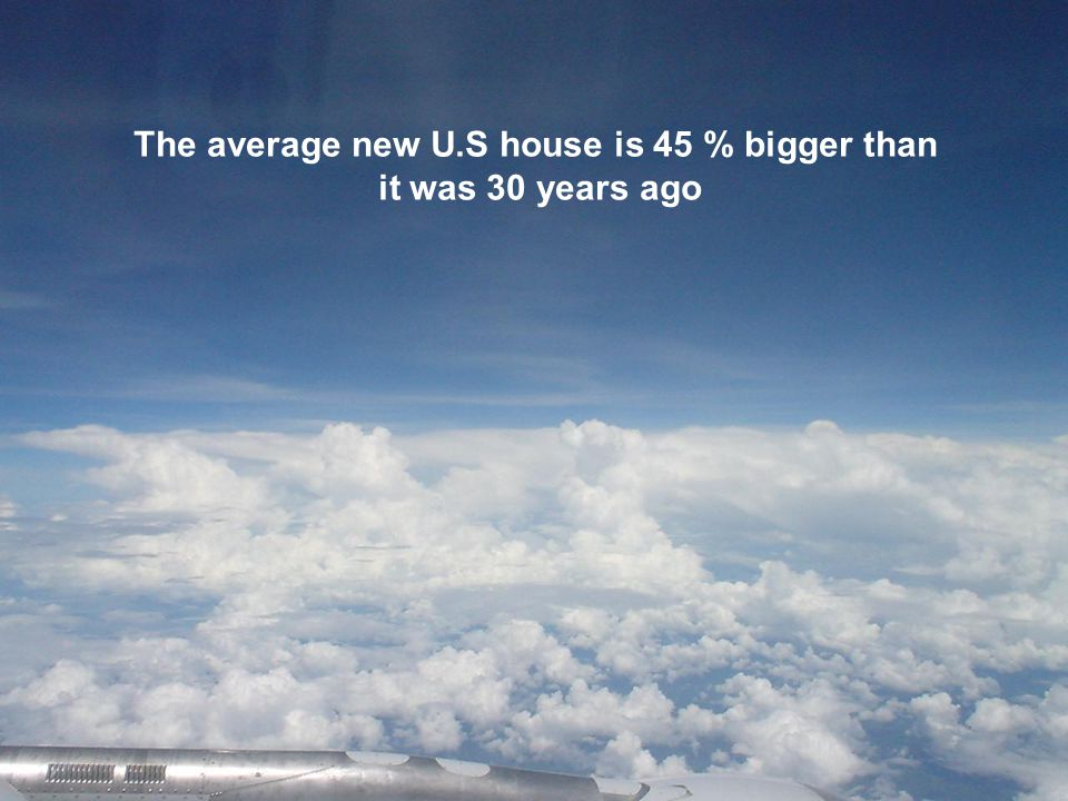 The average new U.S house is 45 % bigger than it was 30 years ago
