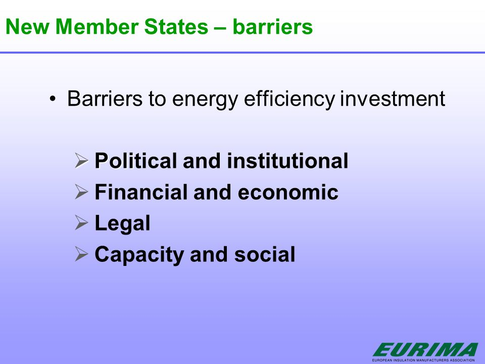 New Member States – barriers Barriers to energy efficiency investment  Poli  Political and institutional  Financial and economic  Legal  Capacity and social