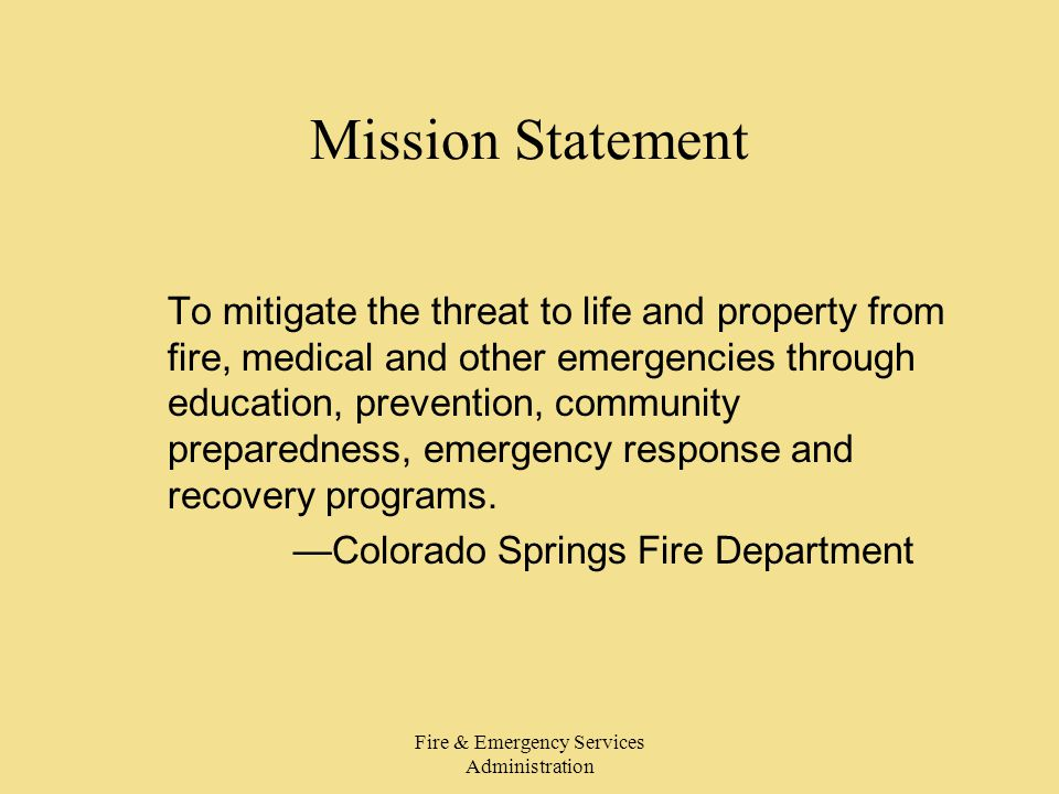 Fire & Emergency Services Administration Mission Statement To mitigate the threat to life and property from fire, medical and other emergencies through education, prevention, community preparedness, emergency response and recovery programs.