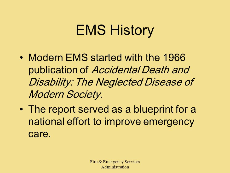 Fire & Emergency Services Administration EMS History Modern EMS started with the 1966 publication of Accidental Death and Disability: The Neglected Disease of Modern Society.