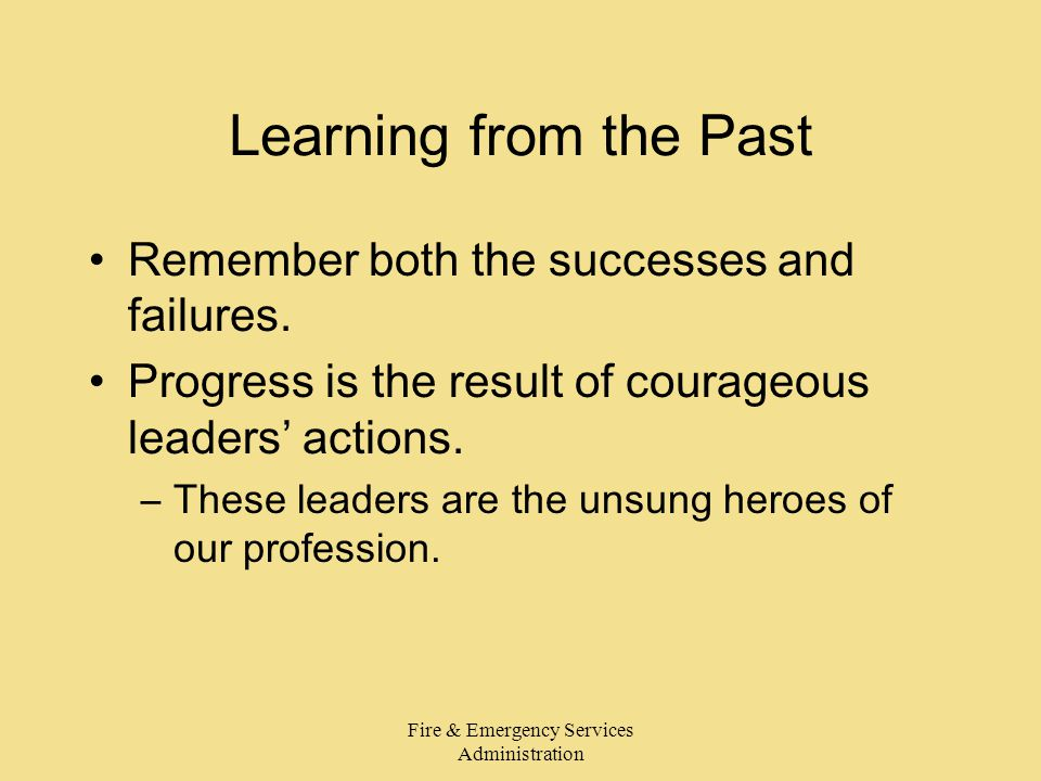 Fire & Emergency Services Administration Learning from the Past Remember both the successes and failures.