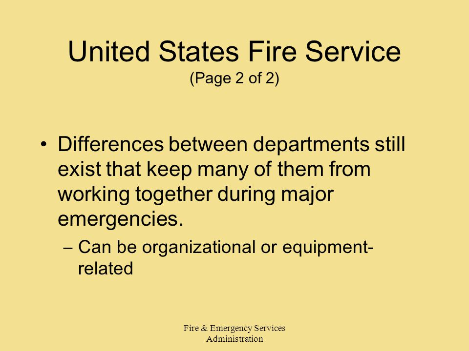 Fire & Emergency Services Administration United States Fire Service (Page 2 of 2) Differences between departments still exist that keep many of them from working together during major emergencies.