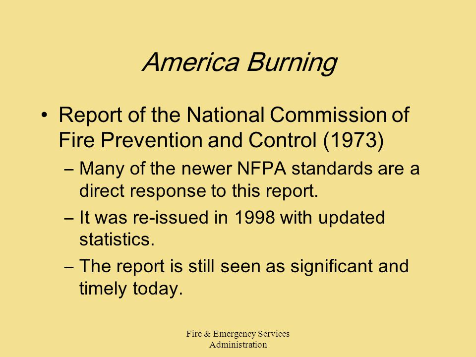 Fire & Emergency Services Administration America Burning Report of the National Commission of Fire Prevention and Control (1973) –Many of the newer NFPA standards are a direct response to this report.
