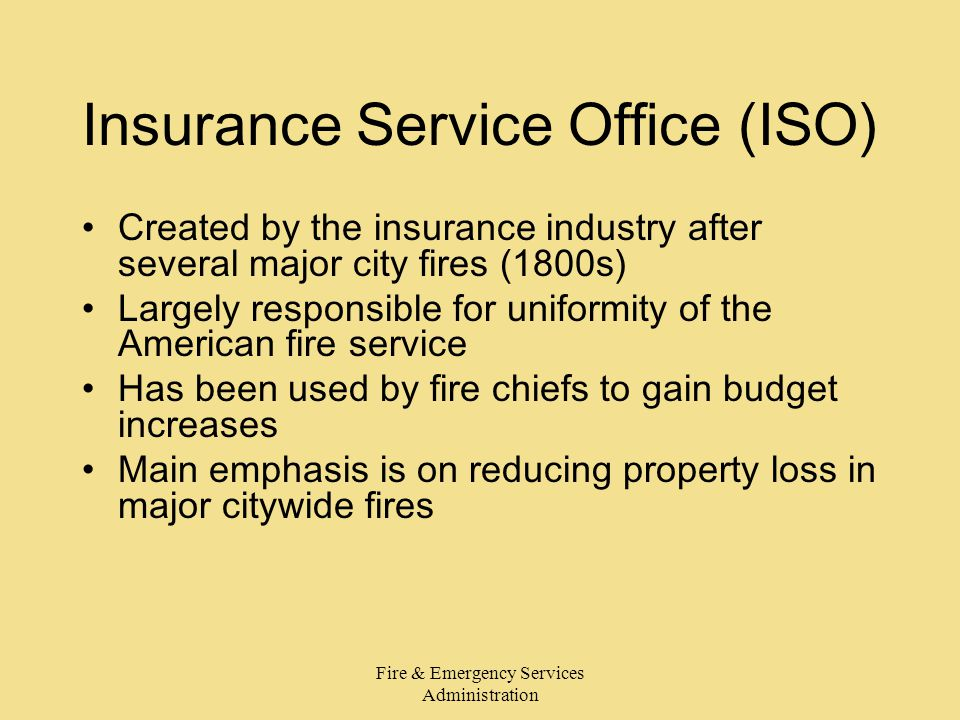 Fire & Emergency Services Administration Insurance Service Office (ISO) Created by the insurance industry after several major city fires (1800s) Largely responsible for uniformity of the American fire service Has been used by fire chiefs to gain budget increases Main emphasis is on reducing property loss in major citywide fires