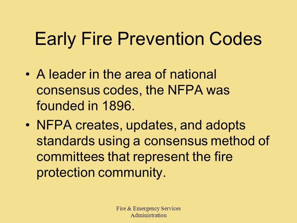 Fire & Emergency Services Administration Early Fire Prevention Codes A leader in the area of national consensus codes, the NFPA was founded in 1896.