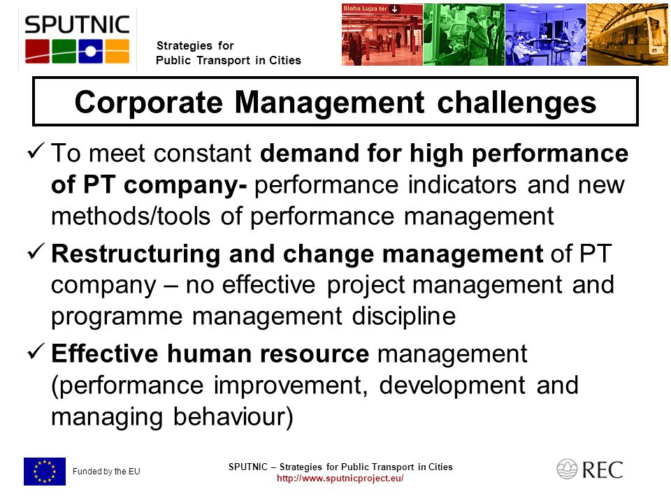 SPUTNIC – Strategies for Public Transport in Cities   Strategies for Public Transport in Cities Funded by the EU Corporate Management challenges To meet constant demand for high performance of PT company- performance indicators and new methods/tools of performance management Restructuring and change management of PT company – no effective project management and programme management discipline Effective human resource management (performance improvement, development and managing behaviour)