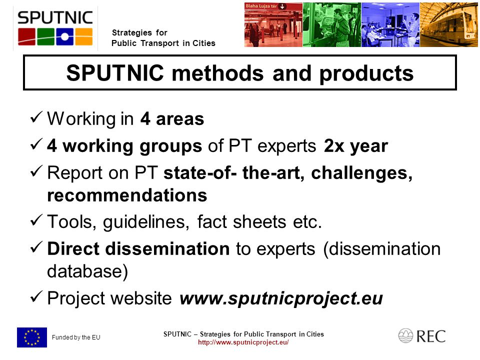 SPUTNIC – Strategies for Public Transport in Cities   Strategies for Public Transport in Cities Funded by the EU SPUTNIC methods and products Working in 4 areas 4 working groups of PT experts 2x year Report on PT state-of- the-art, challenges, recommendations Tools, guidelines, fact sheets etc.