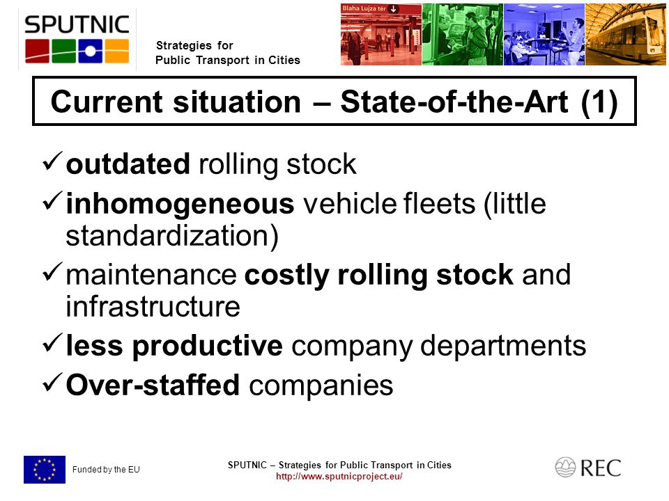 SPUTNIC – Strategies for Public Transport in Cities   Strategies for Public Transport in Cities Funded by the EU Current situation – State-of-the-Art (1) outdated rolling stock inhomogeneous vehicle fleets (little standardization) maintenance costly rolling stock and infrastructure less productive company departments Over-staffed companies
